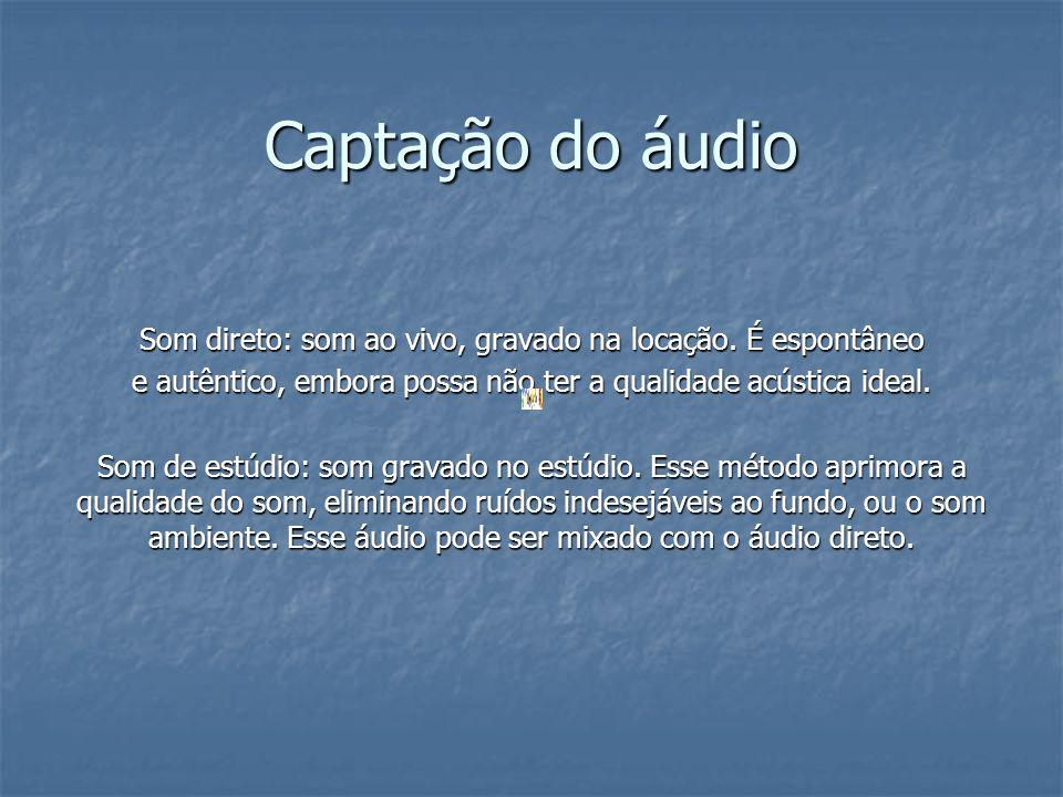 Captação do áudioSom direto: som ao vivo, gravado na locação. É espontâneo. e autêntico, embora possa não ter a qualidade acústica ideal.