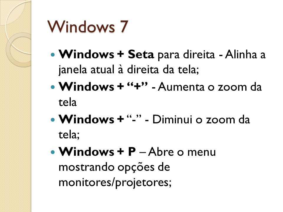 Windows 7 Windows + Seta para direita - Alinha a janela atual à direita da tela; Windows + + - Aumenta o zoom da tela.