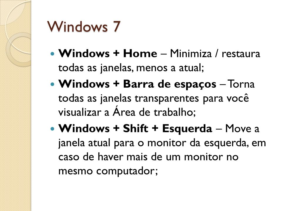 Windows 7 Windows + Home – Minimiza / restaura todas as janelas, menos a atual;
