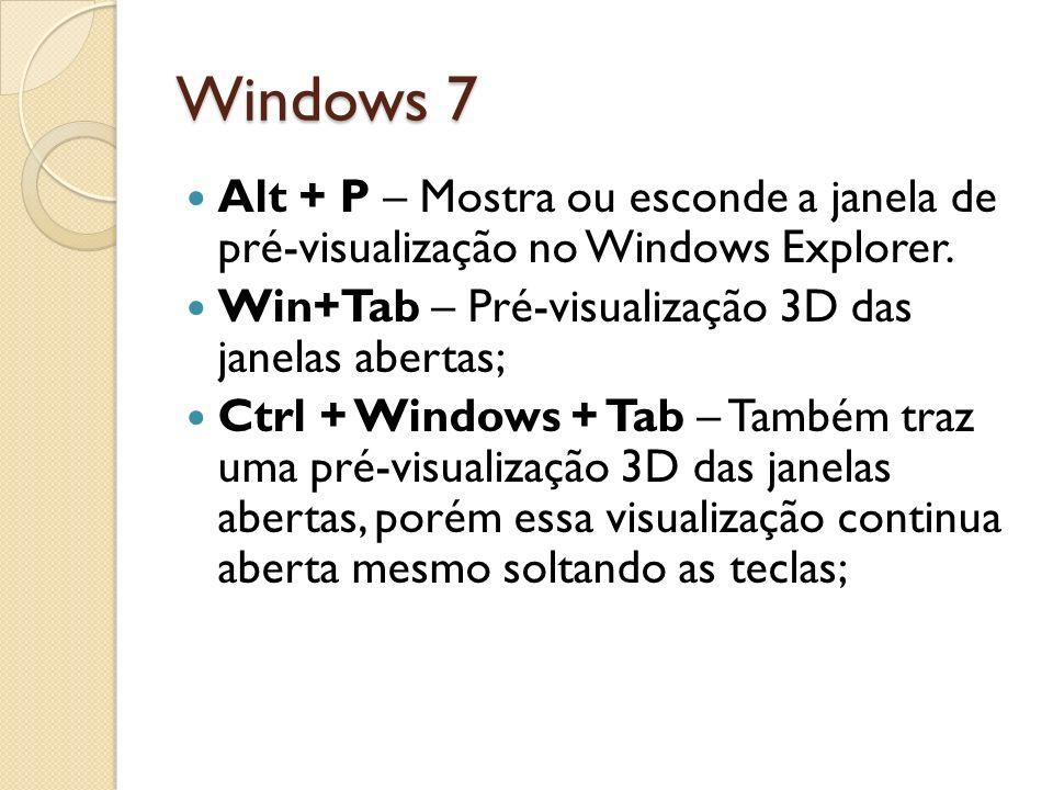 Windows 7 Alt + P – Mostra ou esconde a janela de pré-visualização no Windows Explorer. Win+Tab – Pré-visualização 3D das janelas abertas;