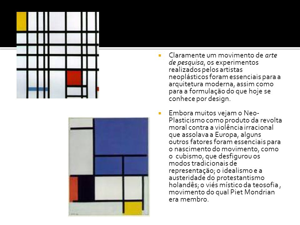 Claramente um movimento de arte de pesquisa, os experimentos realizados pelos artistas neoplásticos foram essenciais para a arquitetura moderna, assim como para a formulação do que hoje se conhece por design.