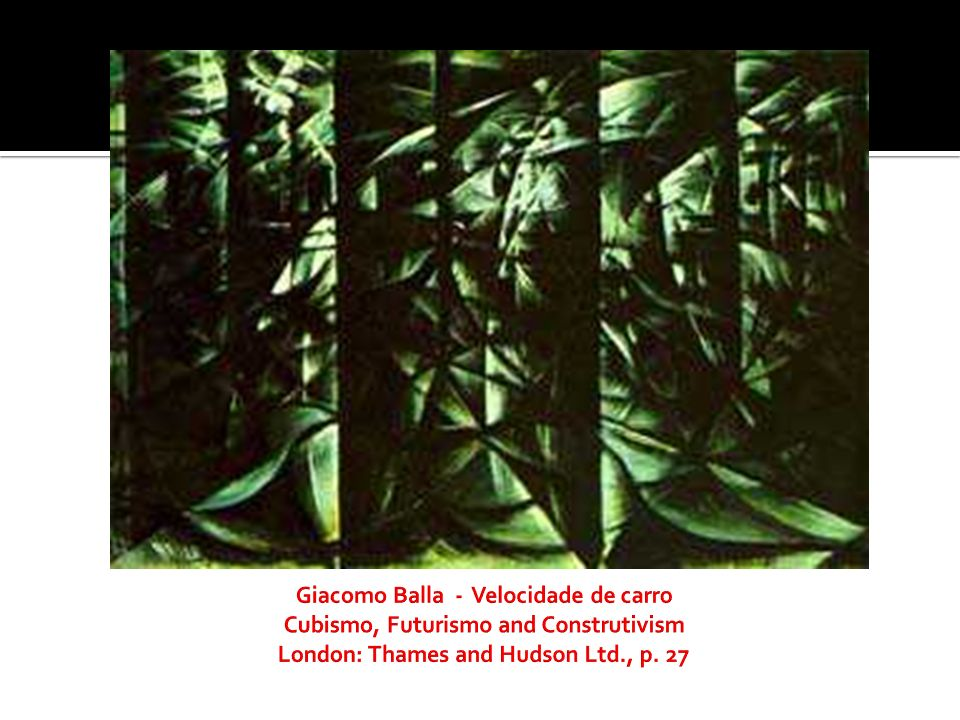 Giacomo Balla - Velocidade de carro Cubismo, Futurismo and Construtivism London: Thames and Hudson Ltd., p.