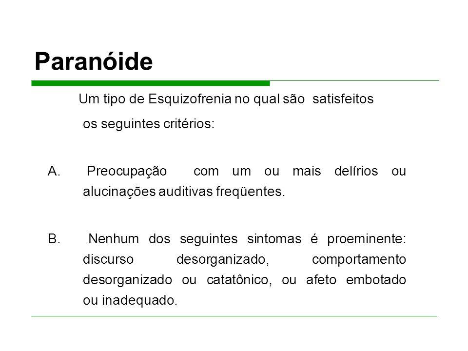 Paranóide Um tipo de Esquizofrenia no qual são satisfeitos os seguintes critérios: