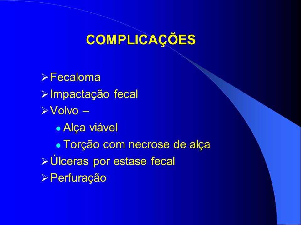 COMPLICAÇÕES Fecaloma Impactação fecal Volvo – Alça viável