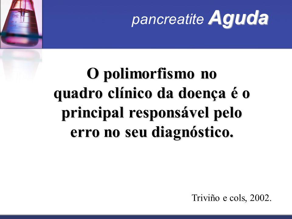 pancreatite Aguda O polimorfismo no. quadro clínico da doença é o principal responsável pelo erro no seu diagnóstico.