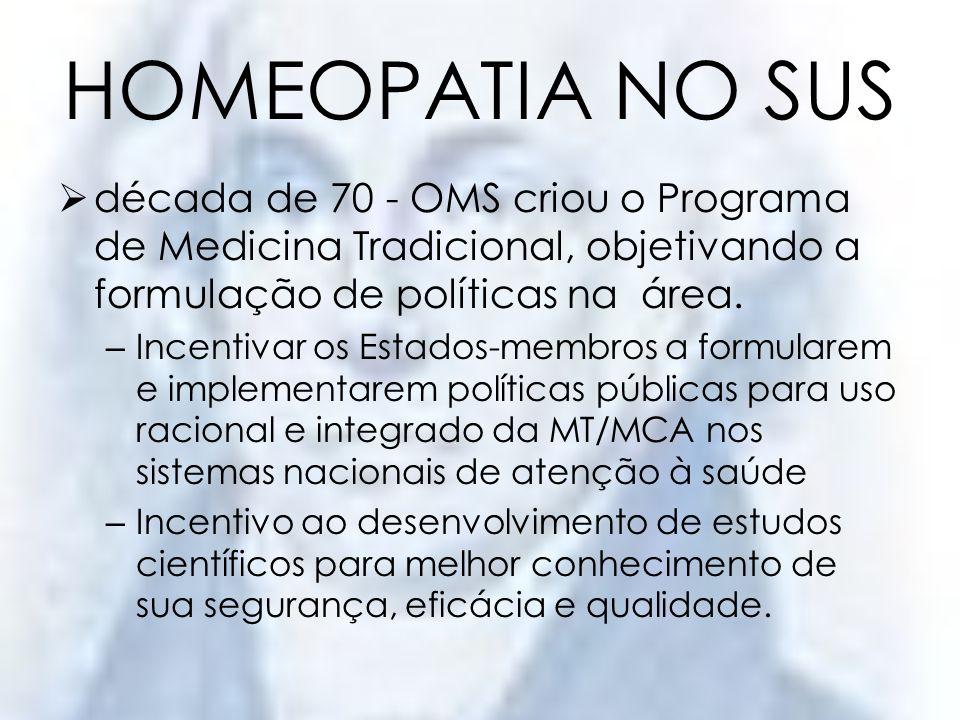 HOMEOPATIA NO SUS década de 70 - OMS criou o Programa de Medicina Tradicional, objetivando a formulação de políticas na área.