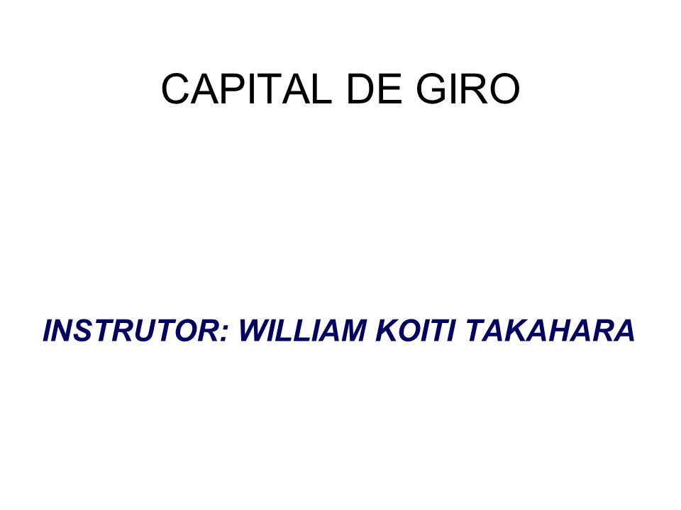 CAPITAL DE GIRO INSTRUTOR: WILLIAM KOITI TAKAHARA