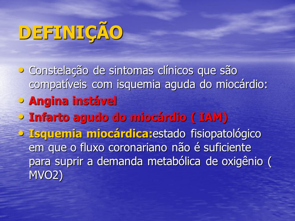 DEFINIÇÃO Constelação de sintomas clínicos que são compatíveis com isquemia aguda do miocárdio: Angina instável.