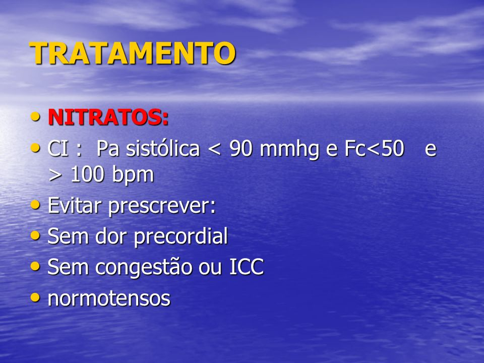 TRATAMENTO NITRATOS: CI : Pa sistólica < 90 mmhg e Fc<50 e > 100 bpm. Evitar prescrever: Sem dor precordial.