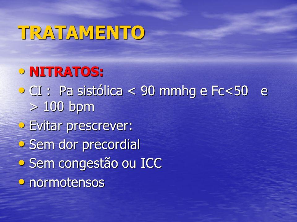 TRATAMENTONITRATOS: CI : Pa sistólica < 90 mmhg e Fc<50 e > 100 bpm. Evitar prescrever: Sem dor precordial.