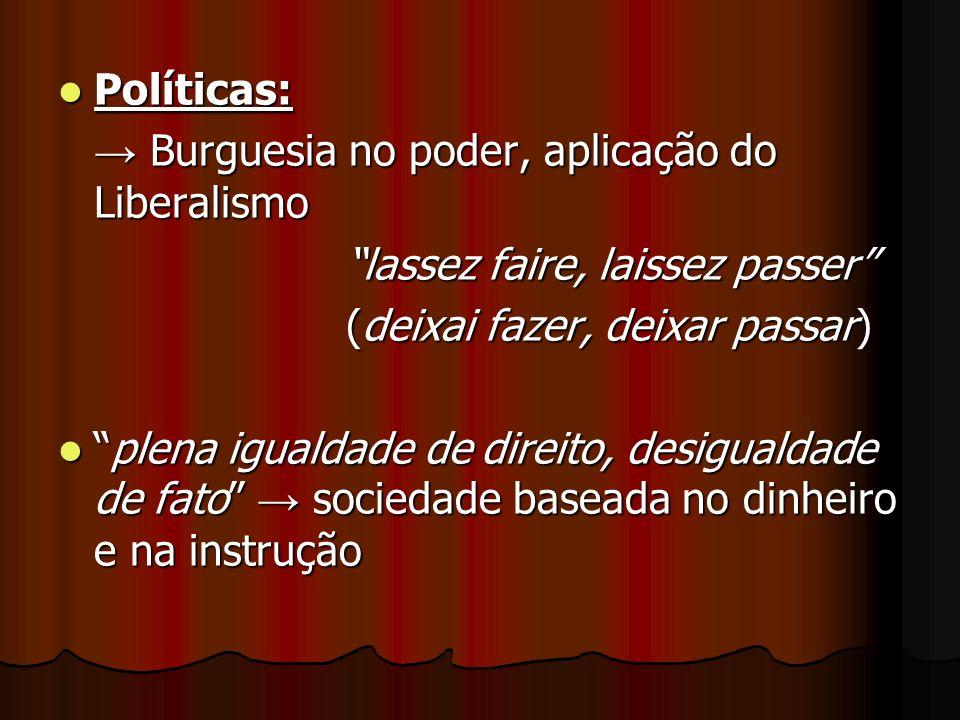 Políticas:→ Burguesia no poder, aplicação do Liberalismo. lassez faire, laissez passer (deixai fazer, deixar passar)