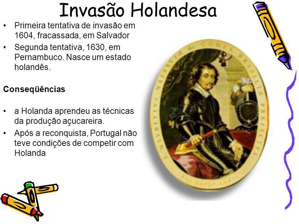 Invasão Holandesa Primeira tentativa de invasão em 1604, fracassada, em Salvador. Segunda tentativa, 1630, em Pernambuco. Nasce um estado holandês.