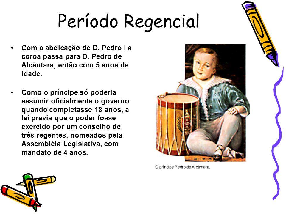 Período Regencial Com a abdicação de D. Pedro I a coroa passa para D. Pedro de Alcântara, então com 5 anos de idade.