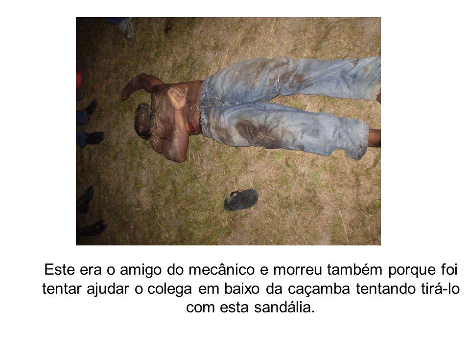 Este era o amigo do mecânico e morreu também porque foi tentar ajudar o colega em baixo da caçamba tentando tirá-lo com esta sandália.