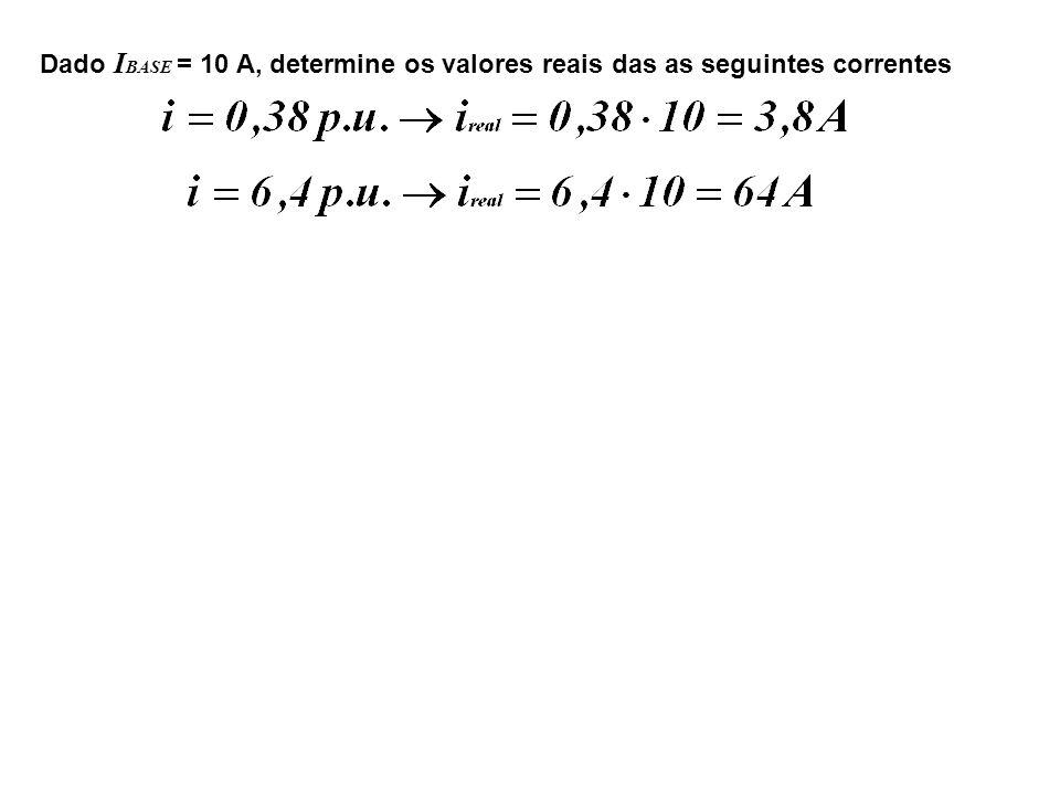 Dado IBASE = 10 A, determine os valores reais das as seguintes correntes