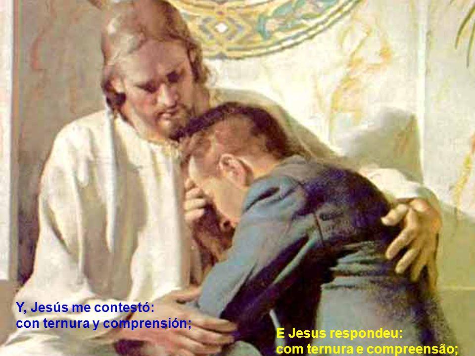 Y, Jesús me contestó: con ternura y comprensión; E Jesus respondeu: com ternura e compreensão;