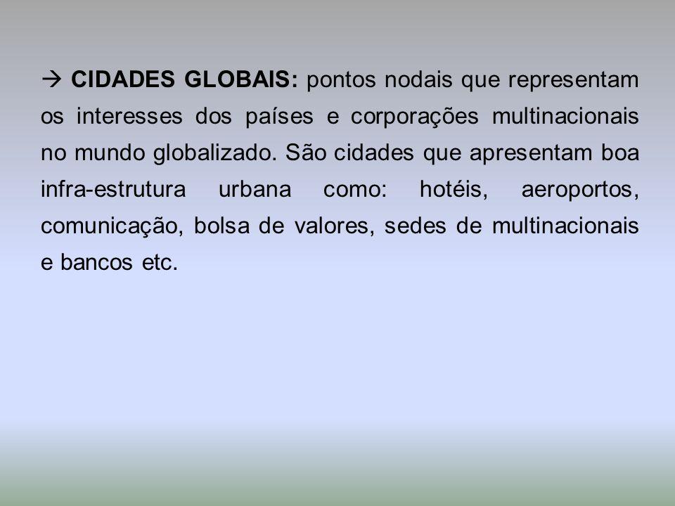  CIDADES GLOBAIS: pontos nodais que representam os interesses dos países e corporações multinacionais no mundo globalizado.