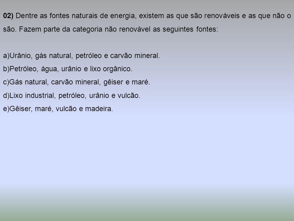 02) Dentre as fontes naturais de energia, existem as que são renováveis e as que não o são. Fazem parte da categoria não renovável as seguintes fontes:
