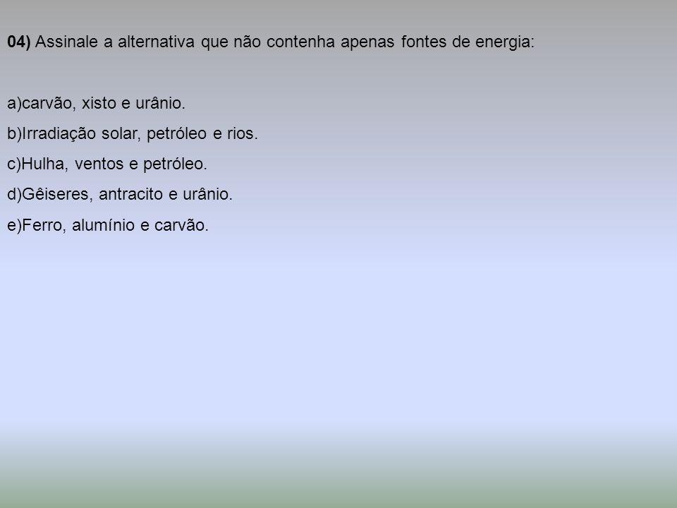 04) Assinale a alternativa que não contenha apenas fontes de energia:
