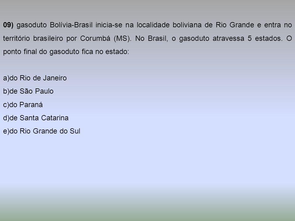 09) gasoduto Bolívia-Brasil inicia-se na localidade boliviana de Rio Grande e entra no território brasileiro por Corumbá (MS). No Brasil, o gasoduto atravessa 5 estados. O ponto final do gasoduto fica no estado: