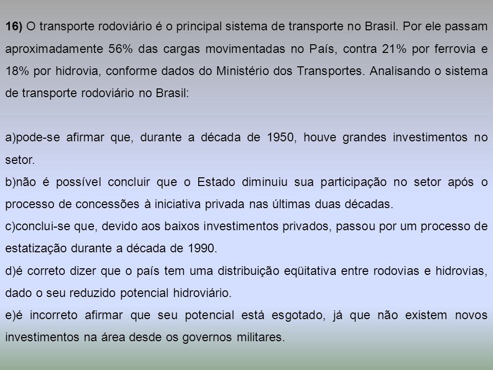 16) O transporte rodoviário é o principal sistema de transporte no Brasil. Por ele passam aproximadamente 56% das cargas movimentadas no País, contra 21% por ferrovia e 18% por hidrovia, conforme dados do Ministério dos Transportes. Analisando o sistema de transporte rodoviário no Brasil: