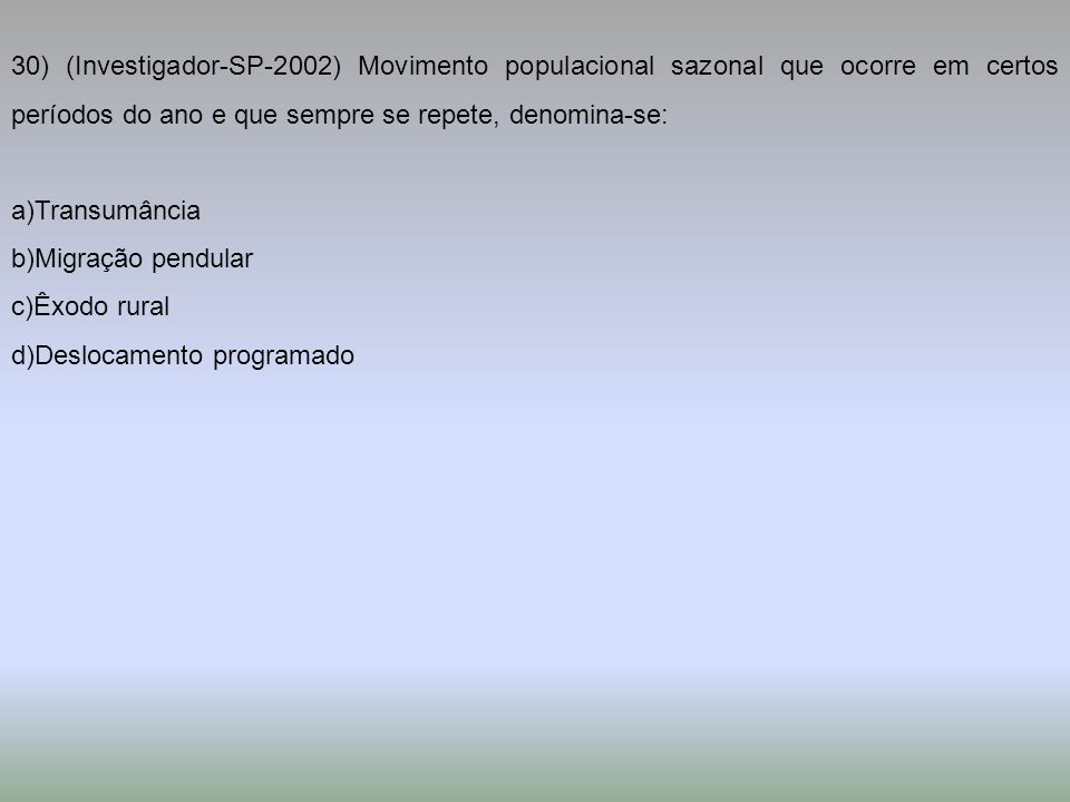 30) (Investigador-SP-2002) Movimento populacional sazonal que ocorre em certos períodos do ano e que sempre se repete, denomina-se: