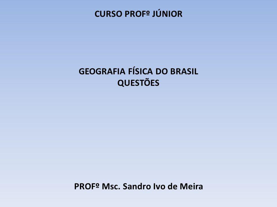 GEOGRAFIA FÍSICA DO BRASIL PROFº Msc. Sandro Ivo de Meira