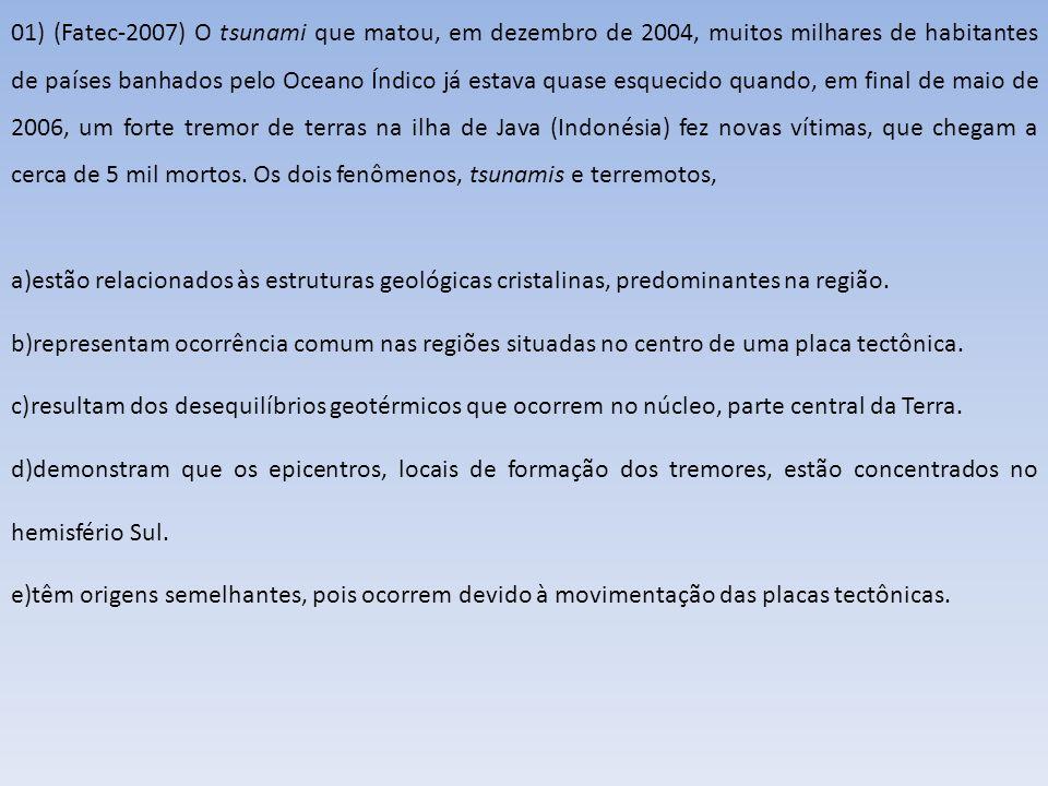 01) (Fatec-2007) O tsunami que matou, em dezembro de 2004, muitos milhares de habitantes de países banhados pelo Oceano Índico já estava quase esquecido quando, em final de maio de 2006, um forte tremor de terras na ilha de Java (Indonésia) fez novas vítimas, que chegam a cerca de 5 mil mortos. Os dois fenômenos, tsunamis e terremotos,