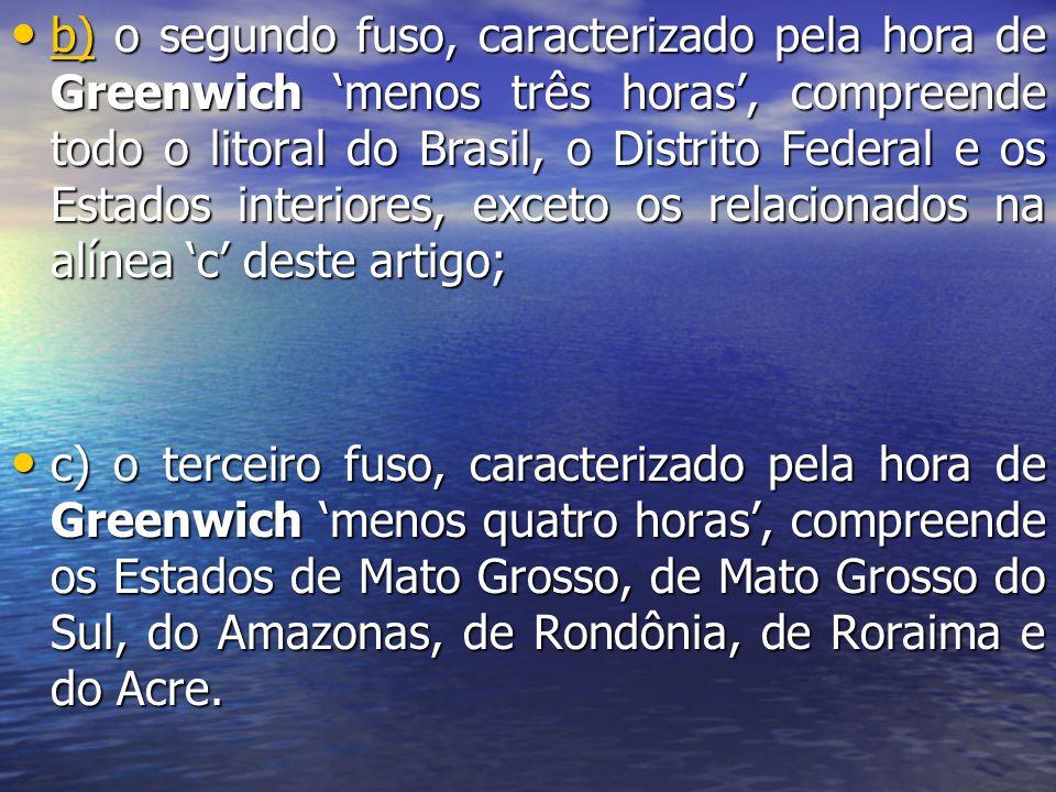 b) o segundo fuso, caracterizado pela hora de Greenwich 'menos três horas', compreende todo o litoral do Brasil, o Distrito Federal e os Estados interiores, exceto os relacionados na alínea 'c' deste artigo;