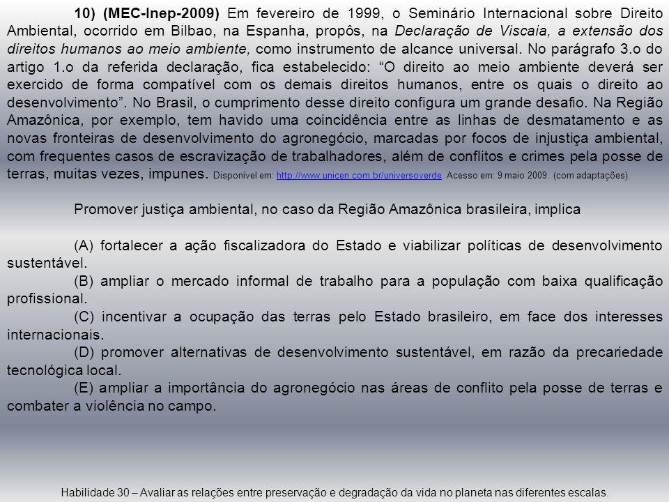 10) (MEC-Inep-2009) Em fevereiro de 1999, o Seminário Internacional sobre Direito Ambiental, ocorrido em Bilbao, na Espanha, propôs, na Declaração de Viscaia, a extensão dos direitos humanos ao meio ambiente, como instrumento de alcance universal. No parágrafo 3.o do artigo 1.o da referida declaração, fica estabelecido: O direito ao meio ambiente deverá ser exercido de forma compatível com os demais direitos humanos, entre os quais o direito ao desenvolvimento . No Brasil, o cumprimento desse direito configura um grande desafio. Na Região Amazônica, por exemplo, tem havido uma coincidência entre as linhas de desmatamento e as novas fronteiras de desenvolvimento do agronegócio, marcadas por focos de injustiça ambiental, com frequentes casos de escravização de trabalhadores, além de conflitos e crimes pela posse de terras, muitas vezes, impunes. Disponível em: http://www.unicen.com.br/universoverde. Acesso em: 9 maio 2009. (com adaptações).