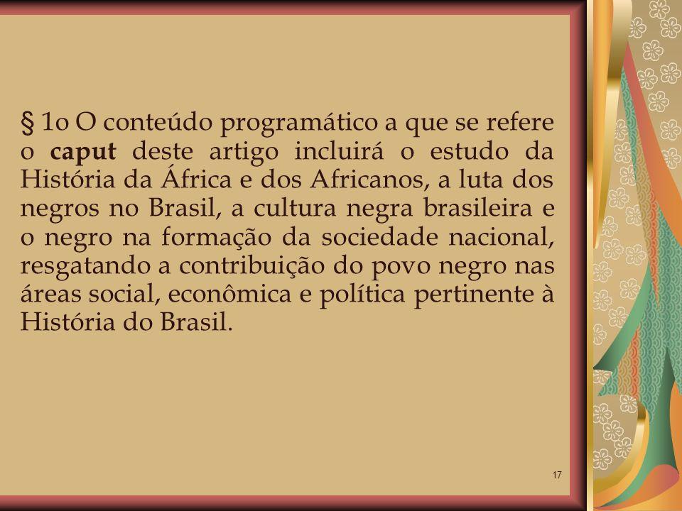 § 1o O conteúdo programático a que se refere o caput deste artigo incluirá o estudo da História da África e dos Africanos, a luta dos negros no Brasil, a cultura negra brasileira e o negro na formação da sociedade nacional, resgatando a contribuição do povo negro nas áreas social, econômica e política pertinente à História do Brasil.