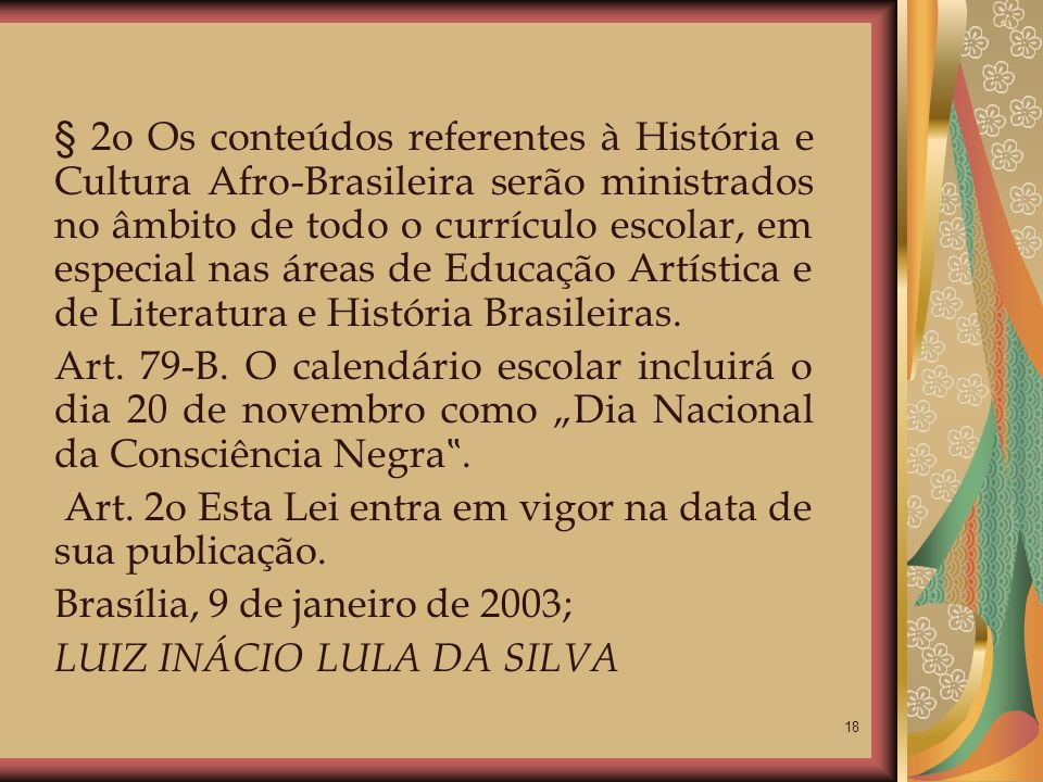§ 2o Os conteúdos referentes à História e Cultura Afro-Brasileira serão ministrados no âmbito de todo o currículo escolar, em especial nas áreas de Educação Artística e de Literatura e História Brasileiras.