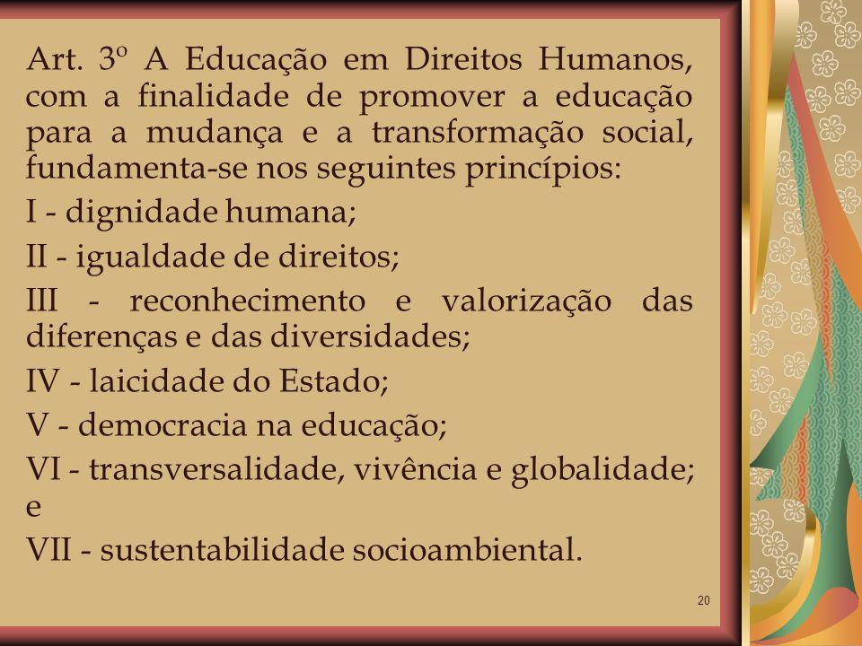 Art. 3º A Educação em Direitos Humanos, com a finalidade de promover a educação para a mudança e a transformação social, fundamenta-se nos seguintes princípios: