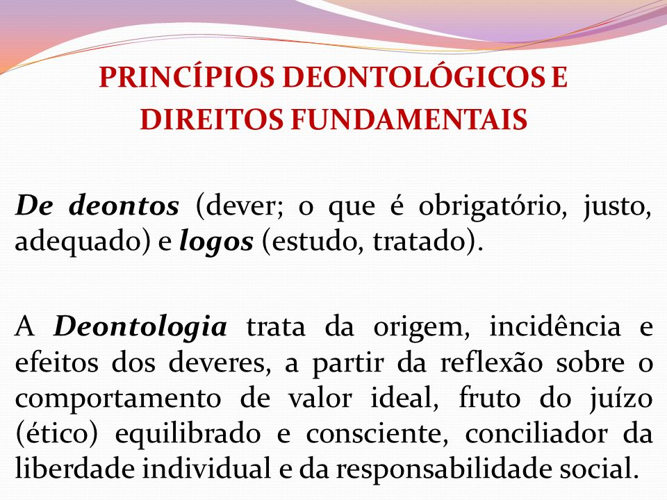 PRINCÍPIOS DEONTOLÓGICOS E DIREITOS FUNDAMENTAIS De deontos (dever; o que é obrigatório, justo, adequado) e logos (estudo, tratado).