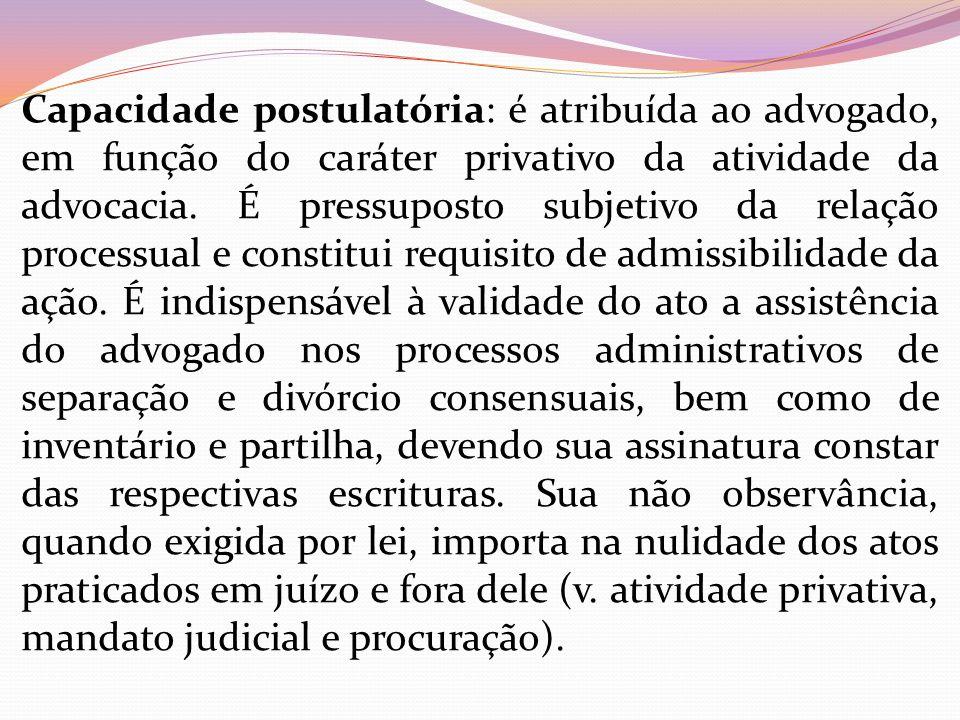 Capacidade postulatória: é atribuída ao advogado, em função do caráter privativo da atividade da advocacia.