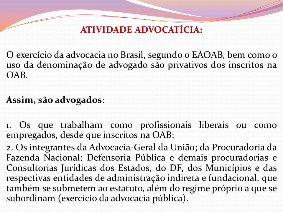 ATIVIDADE ADVOCATÍCIA: O exercício da advocacia no Brasil, segundo o EAOAB, bem como o uso da denominação de advogado são privativos dos inscritos na OAB.