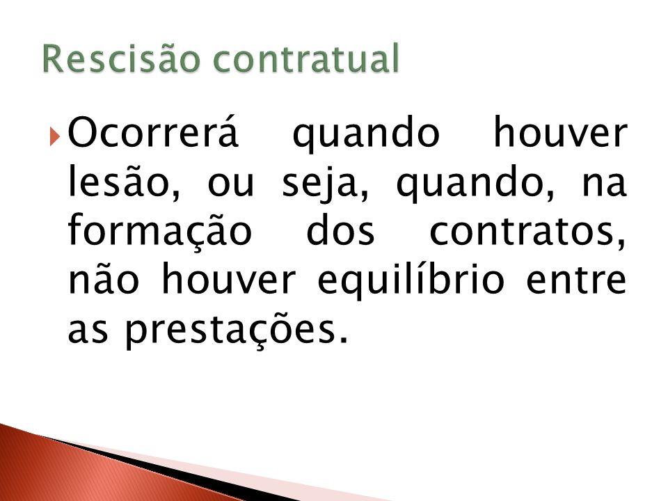 Rescisão contratual Ocorrerá quando houver lesão, ou seja, quando, na formação dos contratos, não houver equilíbrio entre as prestações.