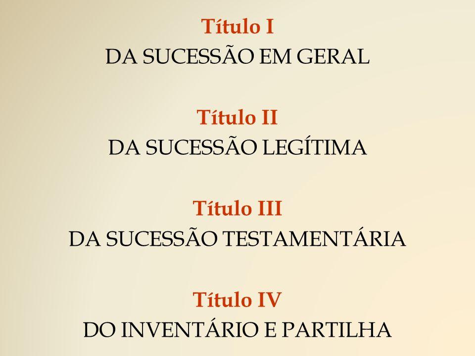 Título I DA SUCESSÃO EM GERAL Título II DA SUCESSÃO LEGÍTIMA Título III DA SUCESSÃO TESTAMENTÁRIA Título IV DO INVENTÁRIO E PARTILHA