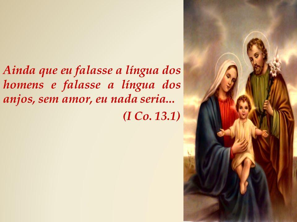 Ainda que eu falasse a língua dos homens e falasse a língua dos anjos, sem amor, eu nada seria...