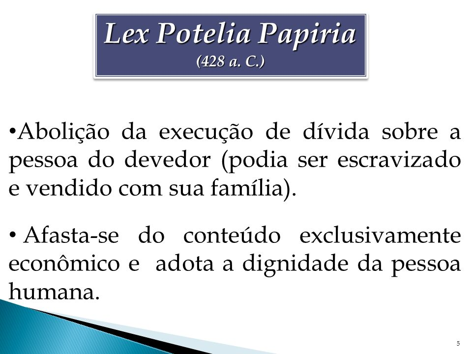 Lex Potelia Papiria (428 a. C.) Abolição da execução de dívida sobre a pessoa do devedor (podia ser escravizado e vendido com sua família).