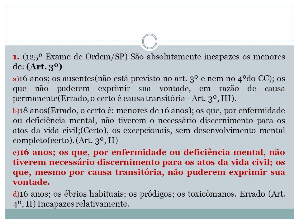1. (125º Exame de Ordem/SP) São absolutamente incapazes os menores de: (Art. 3º)
