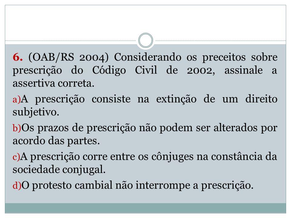 6. (OAB/RS 2004) Considerando os preceitos sobre prescrição do Código Civil de 2002, assinale a assertiva correta.