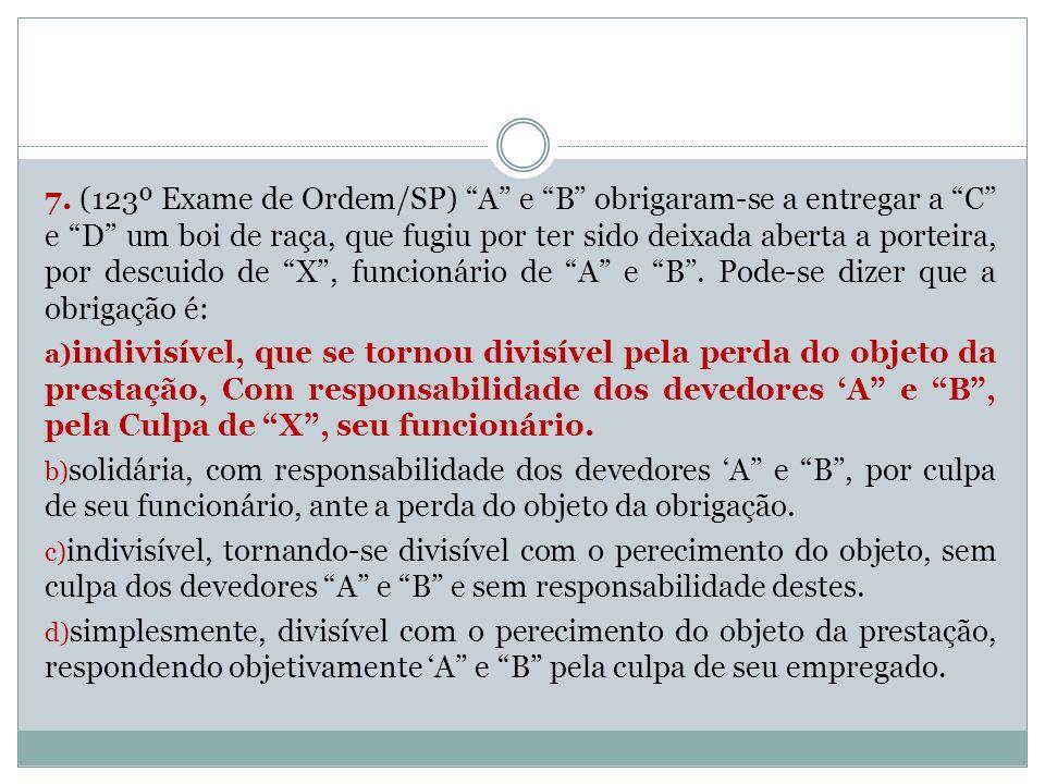7. (123º Exame de Ordem/SP) A e B obrigaram-se a entregar a C e D um boi de raça, que fugiu por ter sido deixada aberta a porteira, por descuido de X , funcionário de A e B . Pode-se dizer que a obrigação é: