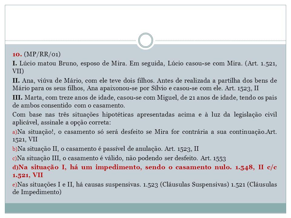 10. (MP/RR/01) I. Lúcio matou Bruno, esposo de Mira. Em seguida, Lúcio casou-se com Mira. (Art. 1.521, VII)