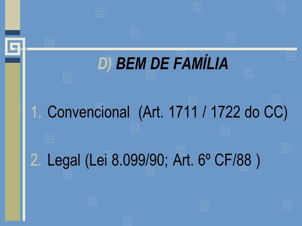 D) BEM DE FAMÍLIA Convencional (Art. 1711 / 1722 do CC) Legal (Lei 8.099/90; Art. 6º CF/88 )