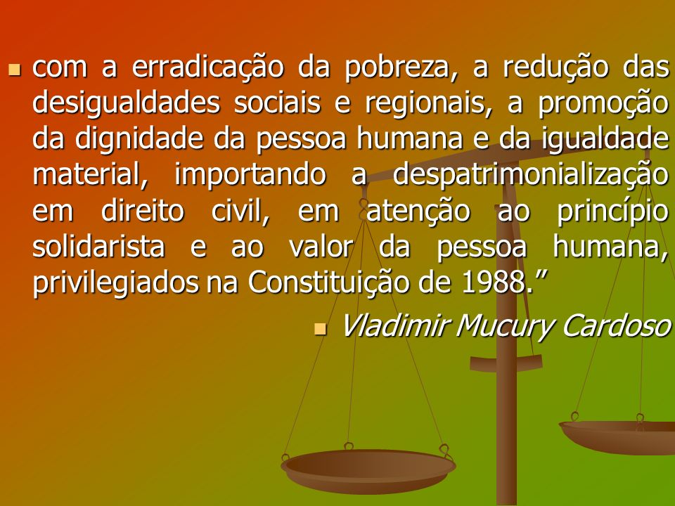 com a erradicação da pobreza, a redução das desigualdades sociais e regionais, a promoção da dignidade da pessoa humana e da igualdade material, importando a despatrimonialização em direito civil, em atenção ao princípio solidarista e ao valor da pessoa humana, privilegiados na Constituição de 1988.