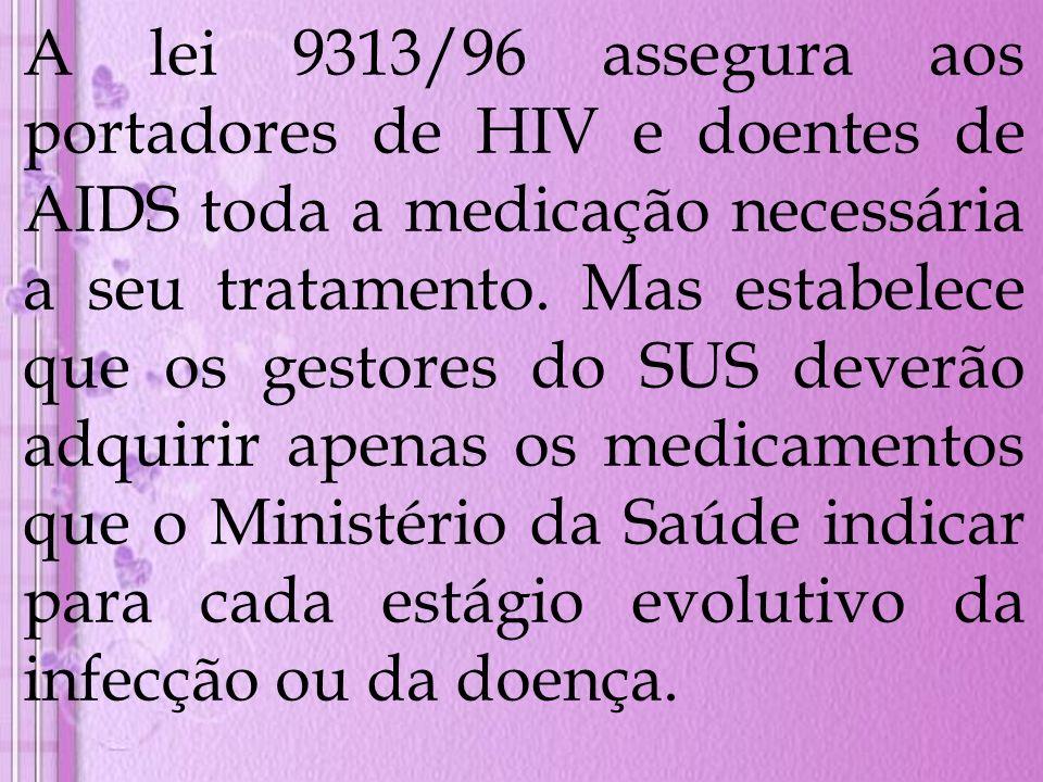 A lei 9313/96 assegura aos portadores de HIV e doentes de AIDS toda a medicação necessária a seu tratamento.