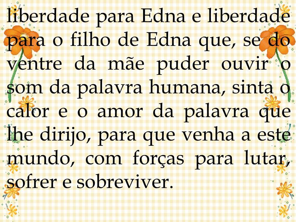 liberdade para Edna e liberdade para o filho de Edna que, se do ventre da mãe puder ouvir o som da palavra humana, sinta o calor e o amor da palavra que lhe dirijo, para que venha a este mundo, com forças para lutar, sofrer e sobreviver.