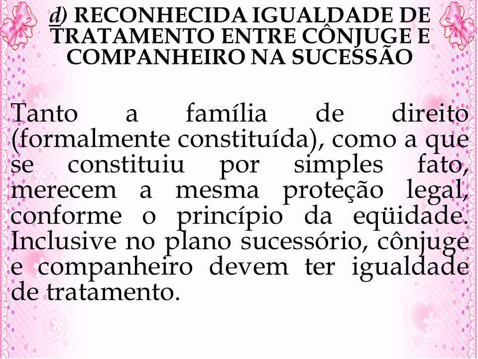 d) RECONHECIDA IGUALDADE DE TRATAMENTO ENTRE CÔNJUGE E COMPANHEIRO NA SUCESSÃO