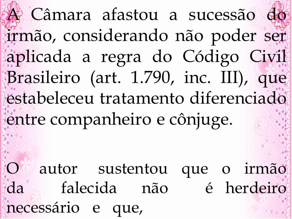 A Câmara afastou a sucessão do irmão, considerando não poder ser aplicada a regra do Código Civil Brasileiro (art. 1.790, inc. III), que estabeleceu tratamento diferenciado entre companheiro e cônjuge.